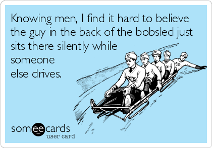 Knowing men, I find it hard to believe the guy in the back of the bobsled just sits there silently while someone else drives.