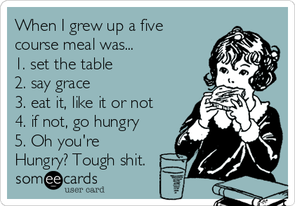 When I grew up a five course meal was... 1. set the table 2. say grace 3. eat it, like it or not 4. if not, go hungry 5. Oh you're Hungry? Tough shit.
