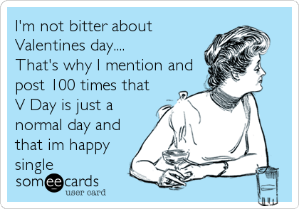 I'm not bitter about Valentines day.... That's why I mention and post 100 times that V Day is just a normal day and that im happy<br %2