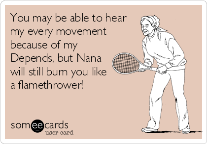 You may be able to hear my every movement because of my Depends, but Nana will still burn you like a flamethrower!