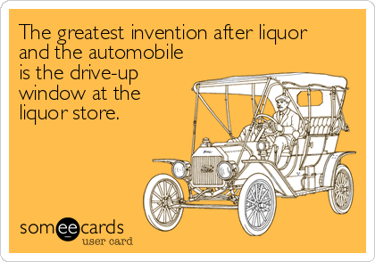The greatest invention after liquor   and the automobile is the drive-up window at the liquor store.