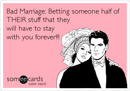 Bad Marriage: Betting someone half of THEIR stuff that they will have to stay with you forever!!!
