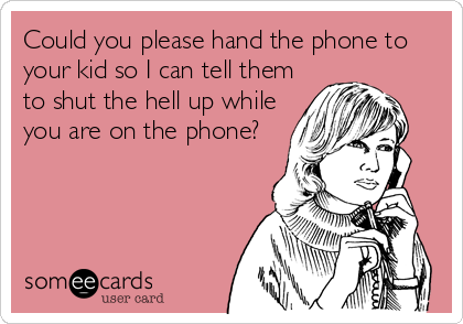 Could you please hand the phone to your kid so I can tell them to shut the hell up while you are on the phone?