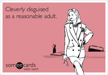 Cleverly disguised as a reasonable adult.