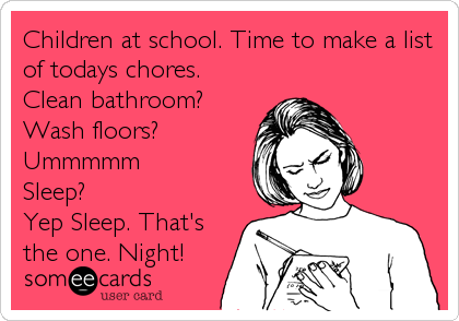 Children at school. Time to make a list of todays chores. Clean bathroom? Wash floors? Ummmmm Sleep? Yep Sleep. That's the one.