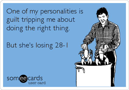 One of my personalities is guilt tripping me about doing the right thing.  But she's losing 28-1