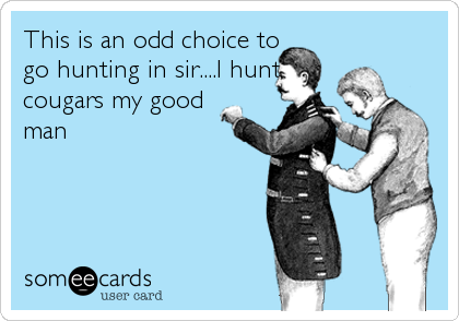 This is an odd choice to go hunting in sir....I hunt cougars my good man