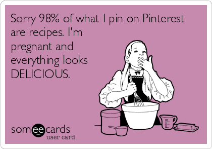 Sorry 98% of what I pin on Pinterest are recipes. I'm pregnant and everything looks DELICIOUS.