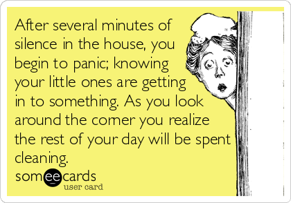 After several minutes of silence in the house, you begin to panic; knowing your little ones are getting in to something. As you look around the corner you realize the rest of your day will be spent cleaning.