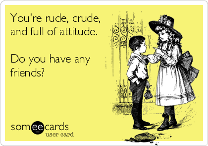 You're rude, crude, and full of attitude.  Do you have any friends?