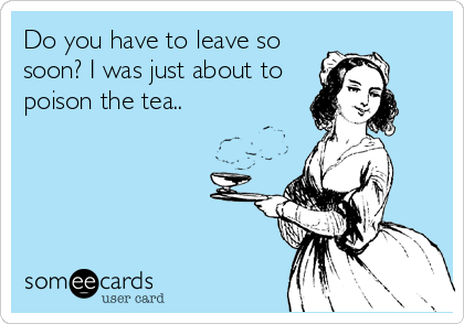 Do you have to leave so soon? I was just about to poison the tea..