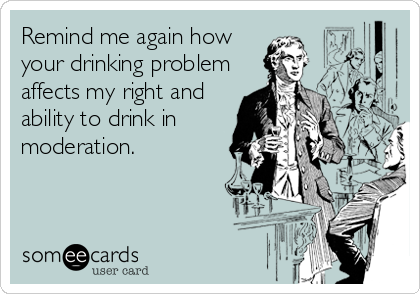 Remind me again how your drinking problem affects my right and ability to drink in moderation.