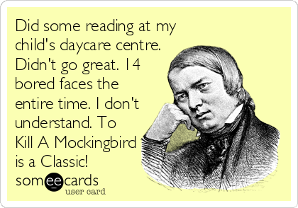 Did some reading at my child's daycare centre. Didn't go great. 14 bored faces the entire time. I don't understand. To Kill A Mockingbird<br%