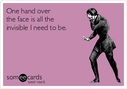 One hand over  the face is all the  invisible I need to be.