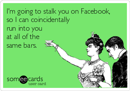 I'm going to stalk you on Facebook,  so I can coincidentally  run into you at all of the same bars.