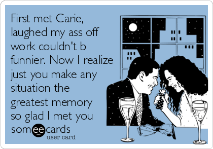 First met Carie, laughed my ass off work couldn't b funnier. Now I realize just you make any situation the greatest memory so glad I met you