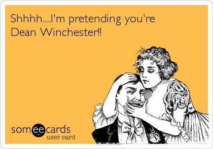 Shhhh....I'm pretending you're  Dean Winchester!!