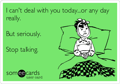 I can't deal with you today...or any day really.  But seriously.  Stop talking.