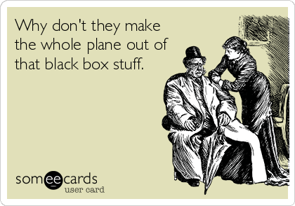 Why don't they make the whole plane out of that black box stuff.