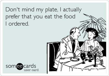 Don't mind my plate, I actuallyprefer that you eat the food I ordered.