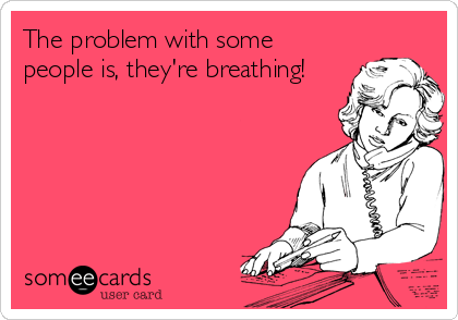 The problem with some people is, they're breathing!