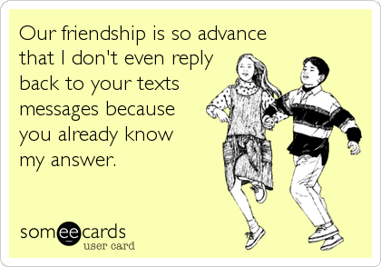 Our friendship is so advance that I don't even reply back to your texts messages because you already know  my answer.