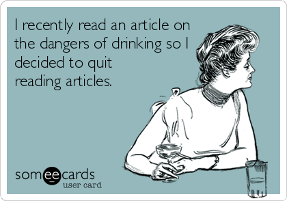 I recently read an article on the dangers of drinking so I decided to quit reading articles.