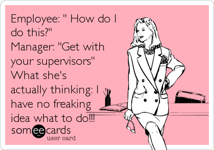 """Employee: """" How do I do this?"""" Manager: """"Get with your supervisors"""" What she's actually thinking: I have no freaking idea what to do!!!"""