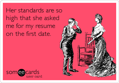 Her standards are so  high that she asked me for my resume on the first date.