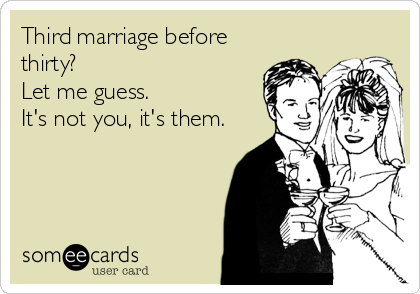Third marriage before thirty?  Let me guess. It's not you, it's them.