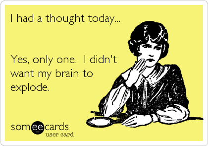 I had a thought today...   Yes, only one.  I didn't want my brain to explode.