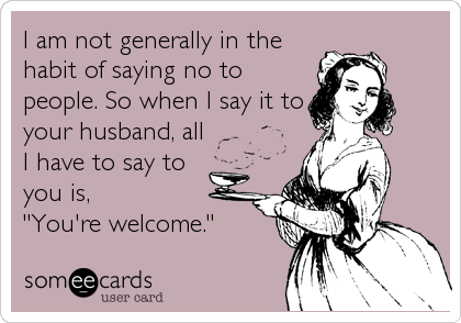 "I am not generally in the habit of saying no to people. So when I say it to your husband, all I have to say to  you is, ""You're welcome."""