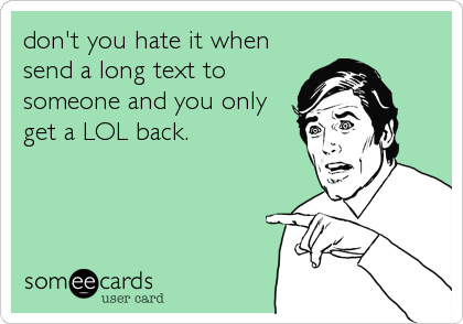 don't you hate it when send a long text to someone and you only get a LOL back.