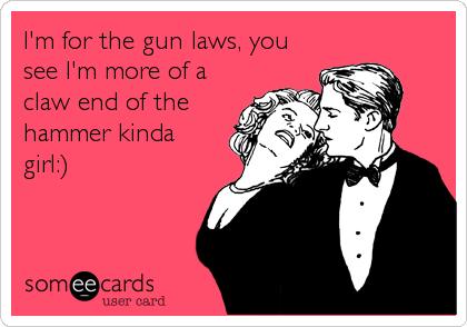 I'm for the gun laws, you see I'm more of a claw end of the hammer kinda girl:)