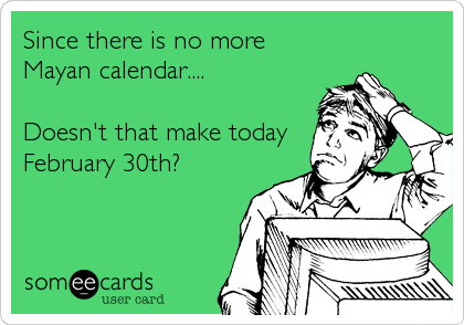 Since there is no more  Mayan calendar....  Doesn't that make today February 30th?
