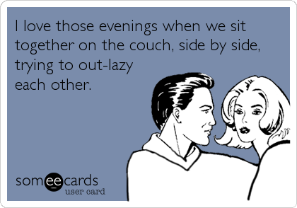 I love those evenings when we sit together on the couch, side by side, trying to out-lazy each other.