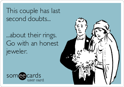 This couple has last second doubts...  ...about their rings.  Go with an honest jeweler.