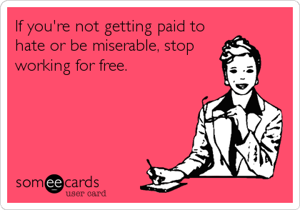 If you're not getting paid to hate or be miserable, stop working for free.
