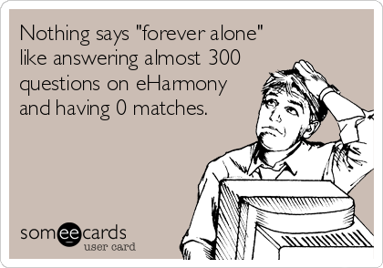 "Nothing says ""forever alone"" like answering almost 300 questions on eHarmony and having 0 matches."