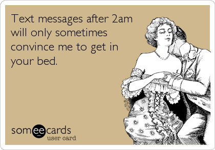 Text messages after 2am will only sometimes convince me to get in your bed.