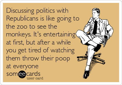 Discussing politics with Republicans is like going to the zoo to see the monkeys. It's entertaining at first, but after a while  you get tired of watching them throw their poop     at everyone