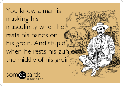 You know a man is masking his masculinity when he rests his hands on his groin. And stupid when he rests his gun on the middle of his%2
