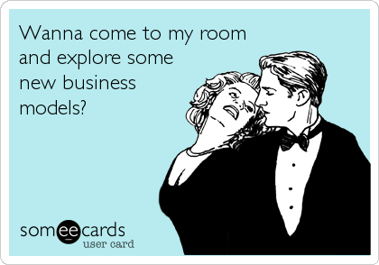 Wanna come to my room and explore some new business models?