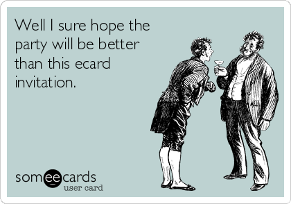 Well I sure hope the party will be better than this ecard invitation.