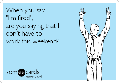 "When you say  ""I'm fired"",  are you saying that I  don't have to  work this weekend?"