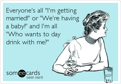 "Everyone's all ""I'm getting married!"" or ""We're having a baby!"" and I'm all ""Who wants to day drink with me?"""