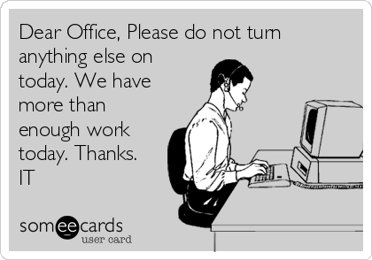Dear Office, Please do not turn anything else on today. We have more than enough work today. Thanks. IT