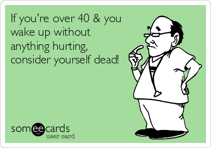 If you're over 40 & you wake up without anything hurting, consider yourself dead!