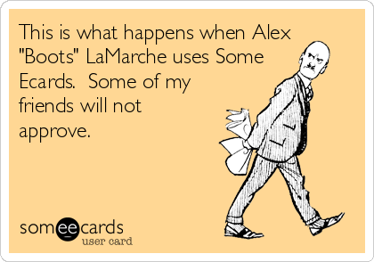 "This is what happens when Alex ""Boots"" LaMarche uses Some  Ecards.  Some of my friends will not approve."