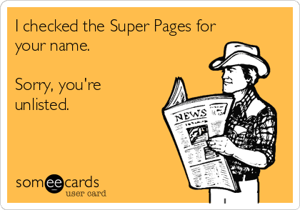 I checked the Super Pages for your name.  Sorry, you're unlisted.